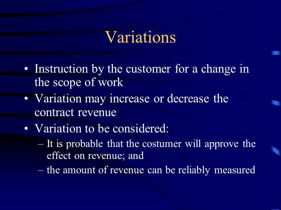 Variations Instruction by the customer for a change in the scope of work. Variation may increase or decrease the contract revenue.