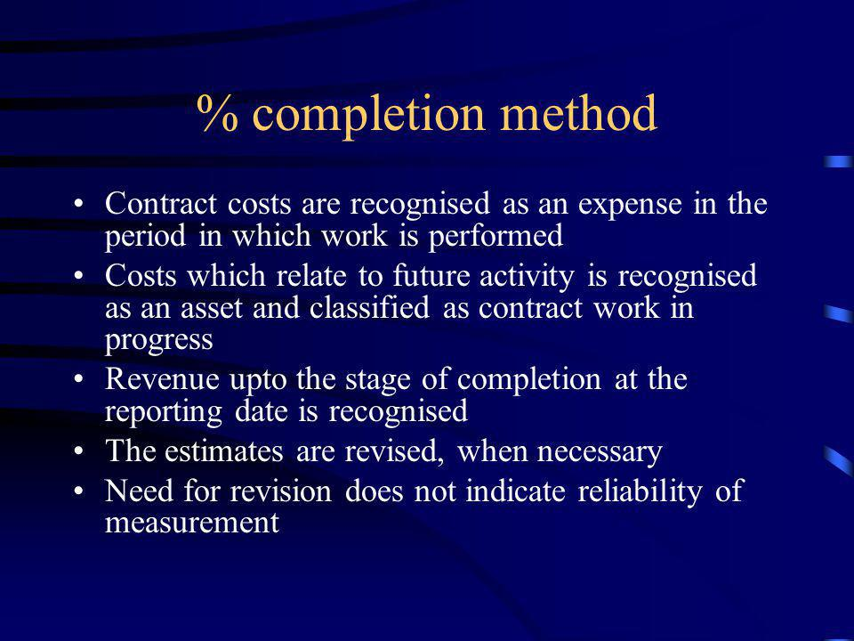% completion method Contract costs are recognised as an expense in the period in which work is performed.