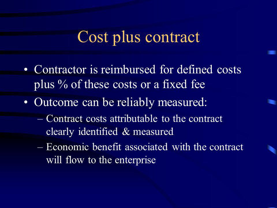 Cost plus contract Contractor is reimbursed for defined costs plus % of these costs or a fixed fee.