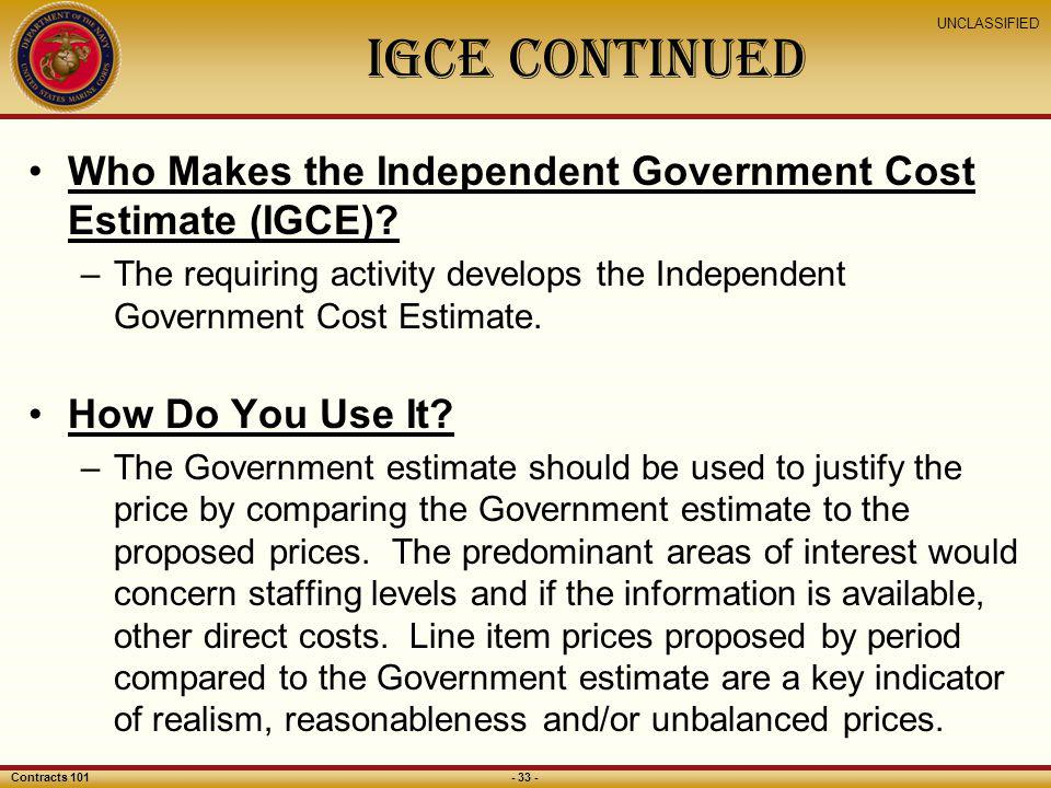 IGCE Continued Who Makes the Independent Government Cost Estimate (IGCE) The requiring activity develops the Independent Government Cost Estimate.