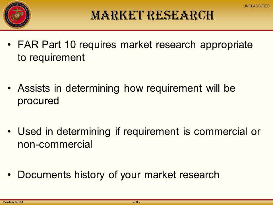 Market Research FAR Part 10 requires market research appropriate to requirement. Assists in determining how requirement will be procured.