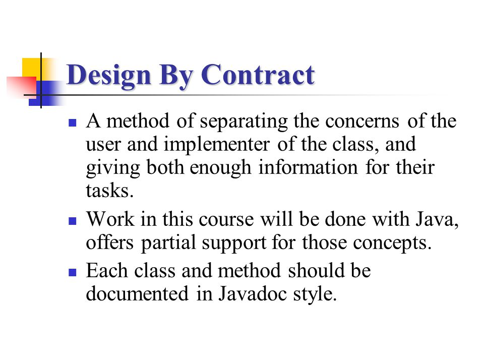 Design By Contract A method of separating the concerns of the user and implementer of the class, and giving both enough information for their tasks.