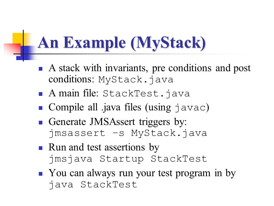An Example (MyStack) A stack with invariants, pre conditions and post conditions: MyStack.java. A main file: StackTest.java.