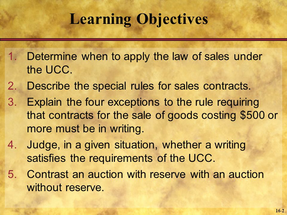 Learning Objectives Determine when to apply the law of sales under the UCC. Describe the special rules for sales contracts.