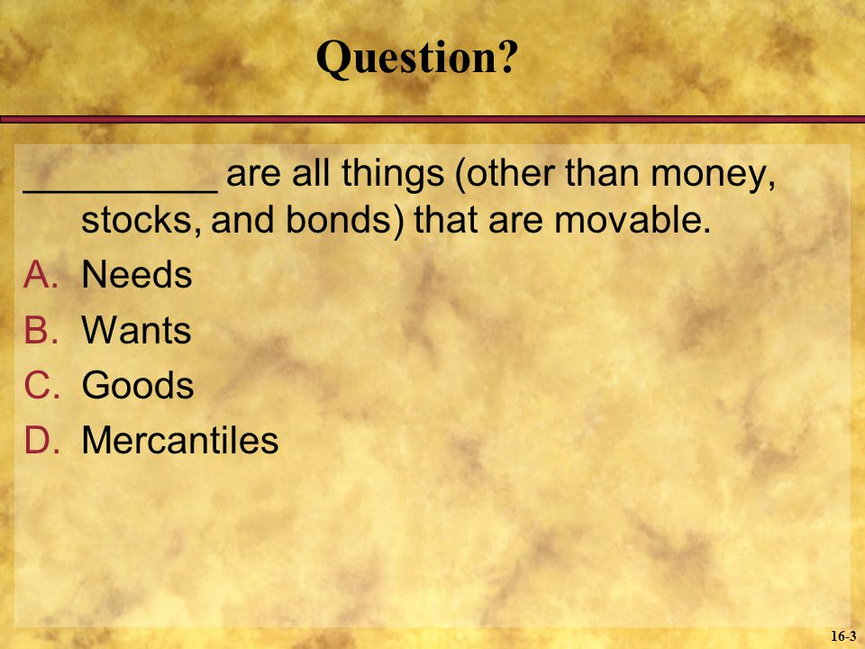 Question _________ are all things (other than money, stocks, and bonds) that are movable. Needs. Wants.