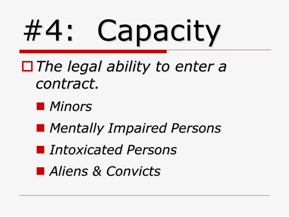 #4: Capacity The legal ability to enter a contract. Minors