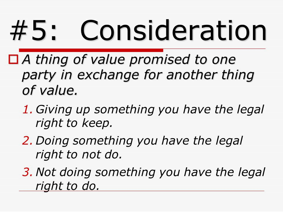#5: Consideration A thing of value promised to one party in exchange for another thing of value.