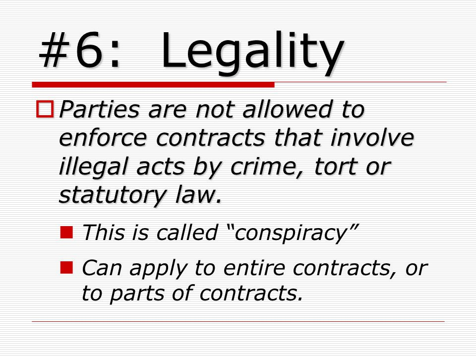 #6: Legality Parties are not allowed to enforce contracts that involve illegal acts by crime, tort or statutory law.