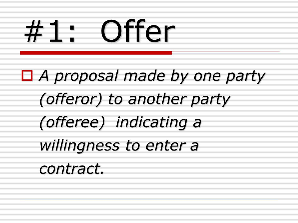 #1: Offer A proposal made by one party (offeror) to another party (offeree) indicating a willingness to enter a contract.