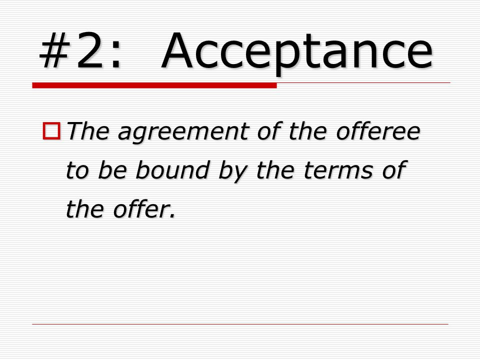 #2: Acceptance The agreement of the offeree to be bound by the terms of the offer.