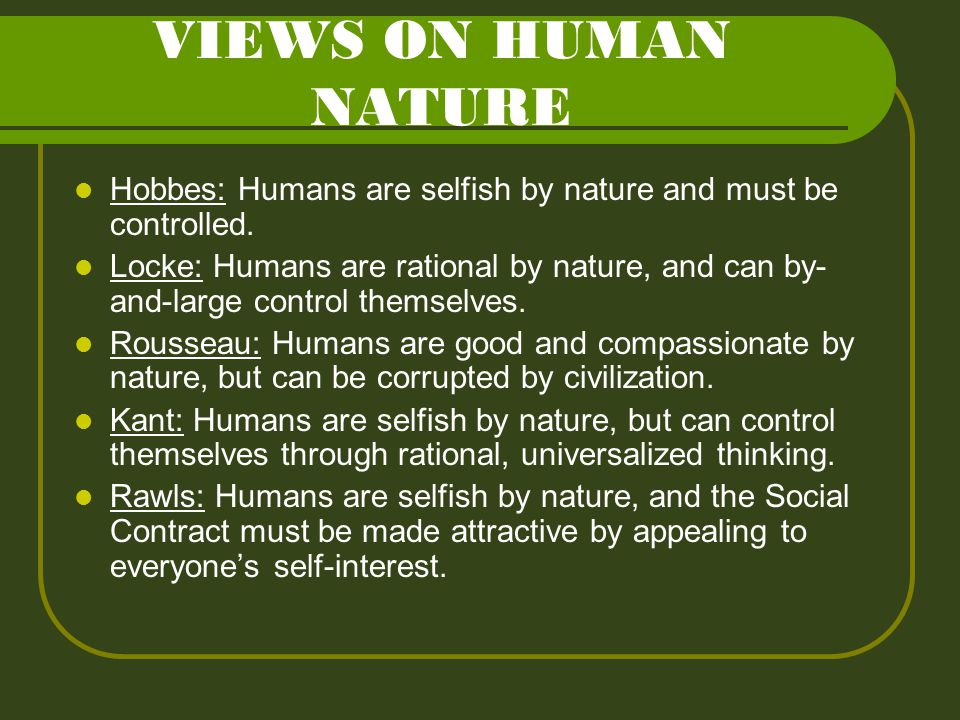 VIEWS ON HUMAN NATURE Hobbes: Humans are selfish by nature and must be controlled.
