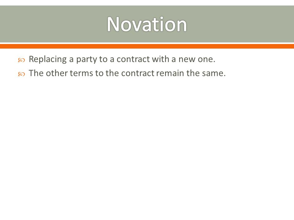 Novation Replacing a party to a contract with a new one.