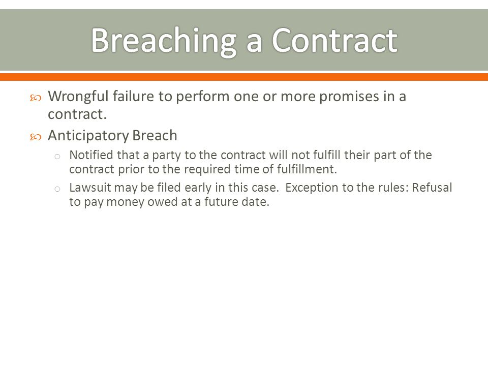 Breaching a Contract Wrongful failure to perform one or more promises in a contract. Anticipatory Breach.