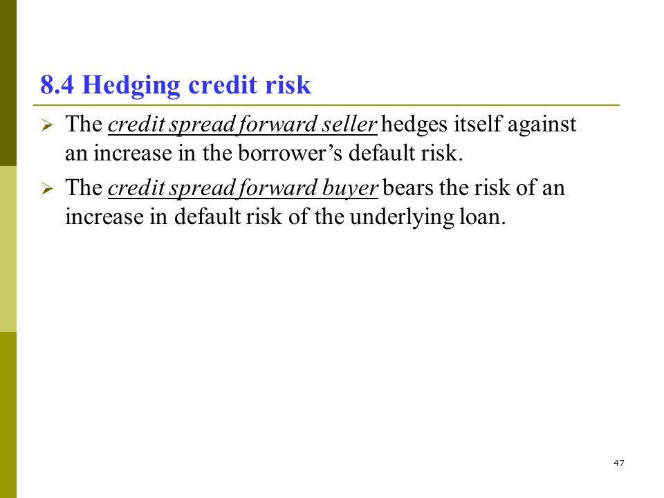 8.4 Hedging credit risk The credit spread forward seller hedges itself against an increase in the borrower's default risk.