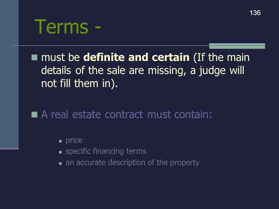 Terms - 136. must be definite and certain (If the main details of the sale are missing, a judge will not fill them in).