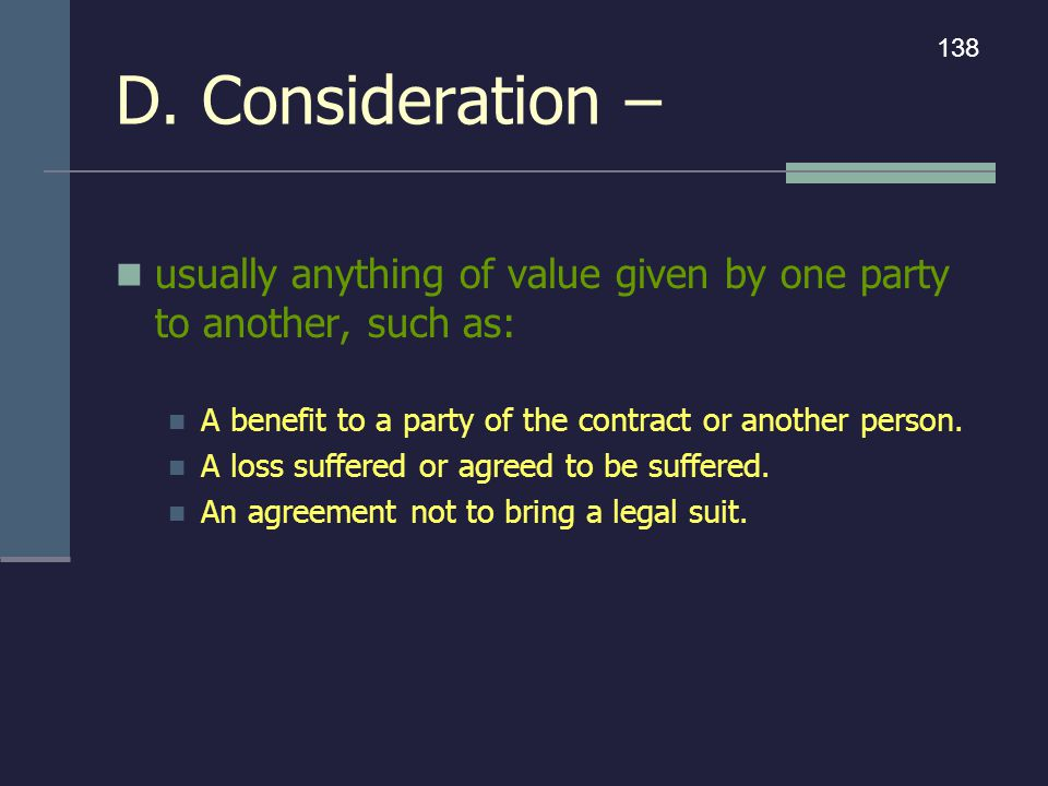 D. Consideration – 138. usually anything of value given by one party to another, such as: A benefit to a party of the contract or another person.