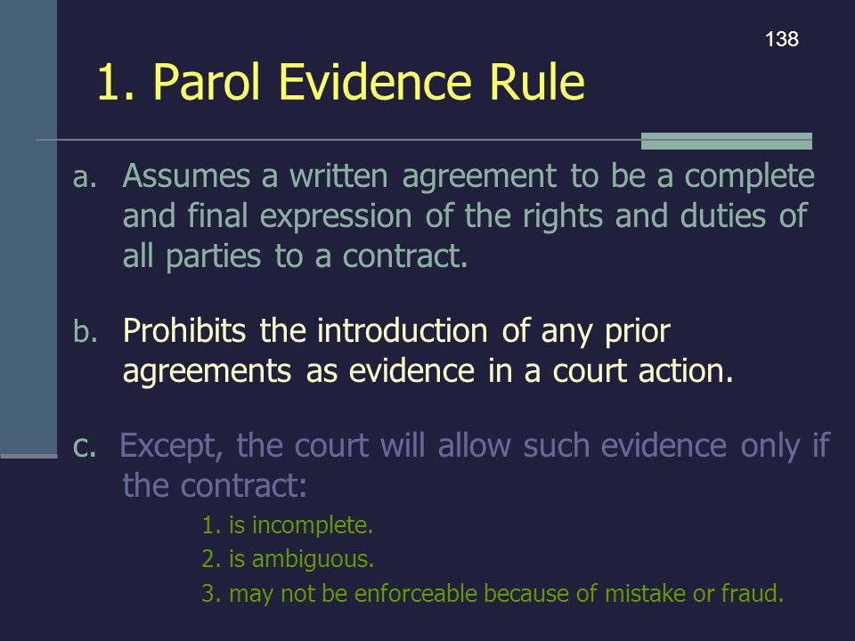 1. Parol Evidence Rule 138. Assumes a written agreement to be a complete and final expression of the rights and duties of all parties to a contract.