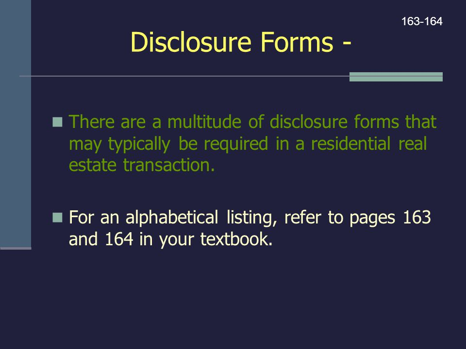 Disclosure Forms - 163-164. There are a multitude of disclosure forms that may typically be required in a residential real estate transaction.