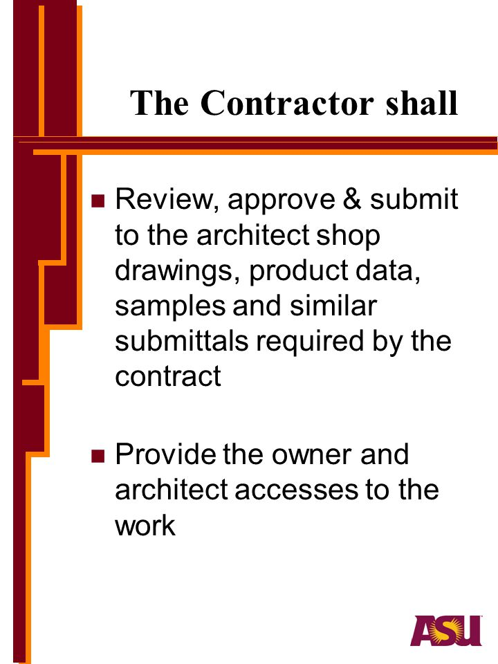 The Contractor shall Review, approve & submit to the architect shop drawings, product data, samples and similar submittals required by the contract.