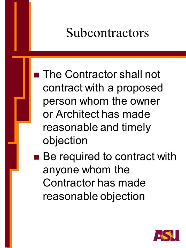Subcontractors The Contractor shall not contract with a proposed person whom the owner or Architect has made reasonable and timely objection.