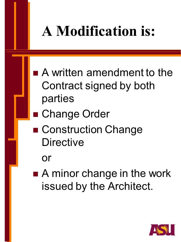 A Modification is: A written amendment to the Contract signed by both parties. Change Order. Construction Change Directive.
