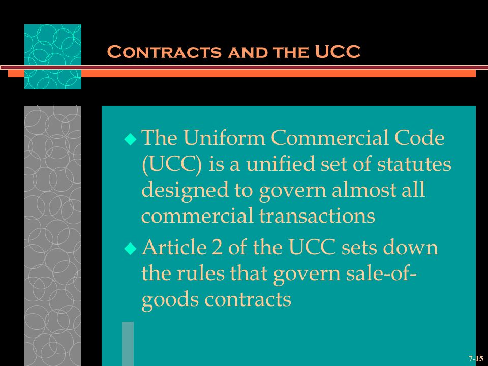 Contracts and the UCC The Uniform Commercial Code (UCC) is a unified set of statutes designed to govern almost all commercial transactions.