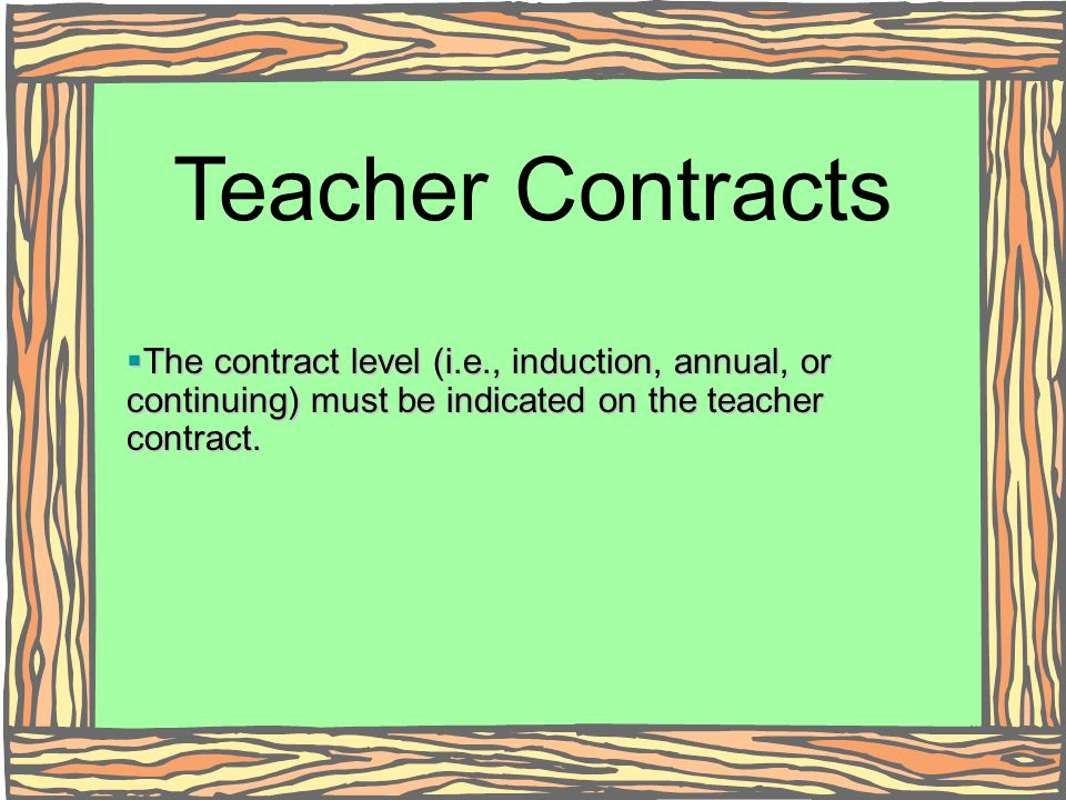 Teacher Contracts The contract level (i.e., induction, annual, or continuing) must be indicated on the teacher contract.