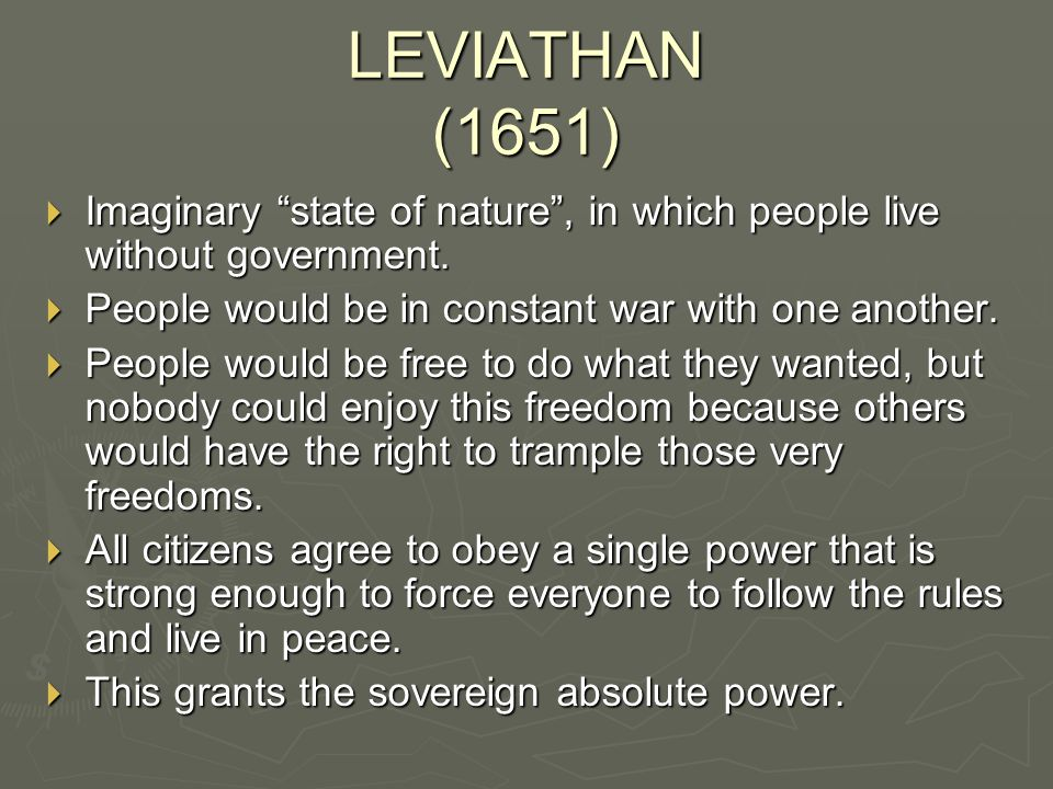 LEVIATHAN (1651) Imaginary state of nature , in which people live without government. People would be in constant war with one another.