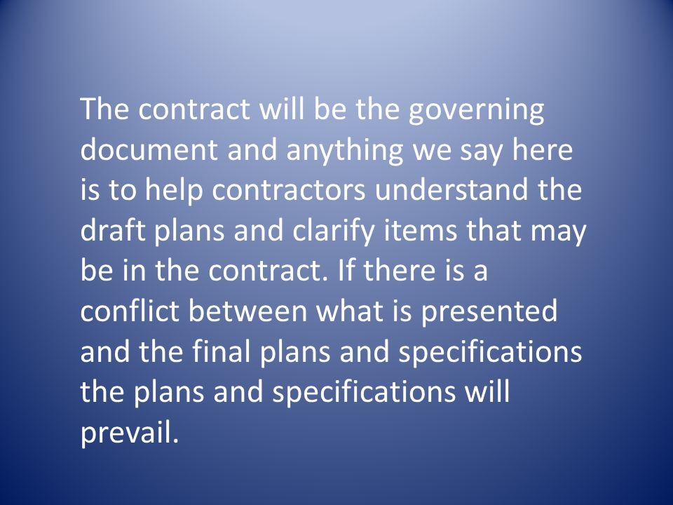 The contract will be the governing document and anything we say here is to help contractors understand the draft plans and clarify items that may be in the contract.