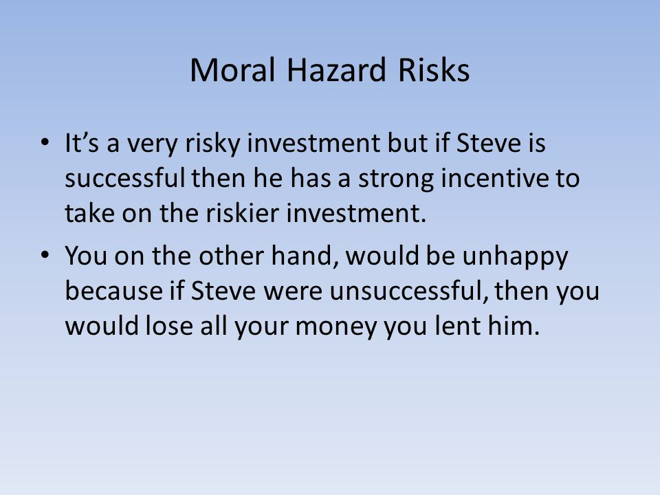 Moral Hazard Risks It's a very risky investment but if Steve is successful then he has a strong incentive to take on the riskier investment.