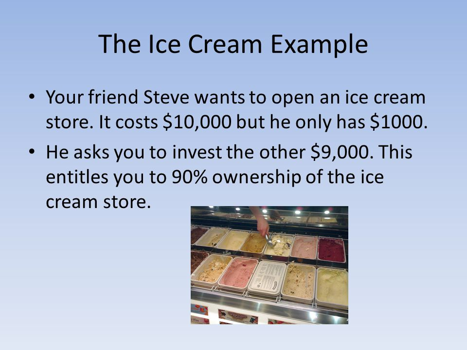 The Ice Cream Example Your friend Steve wants to open an ice cream store. It costs $10,000 but he only has $1000.