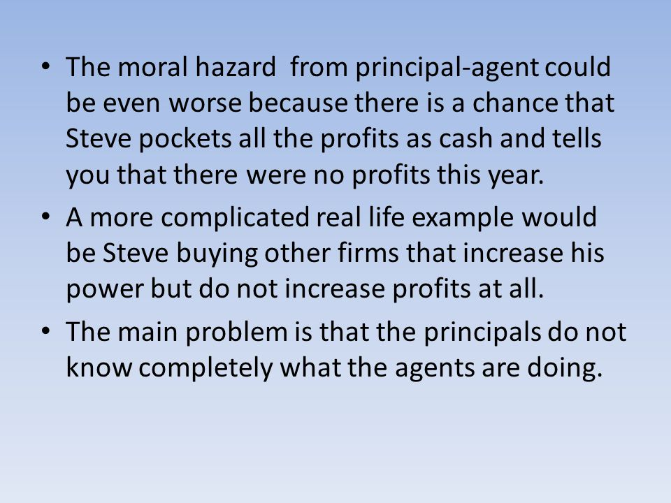 The moral hazard from principal-agent could be even worse because there is a chance that Steve pockets all the profits as cash and tells you that there were no profits this year.