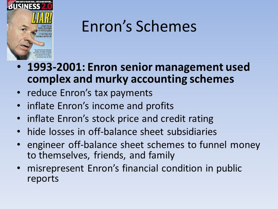 Enron's Schemes 1993-2001: Enron senior management used complex and murky accounting schemes. reduce Enron's tax payments.