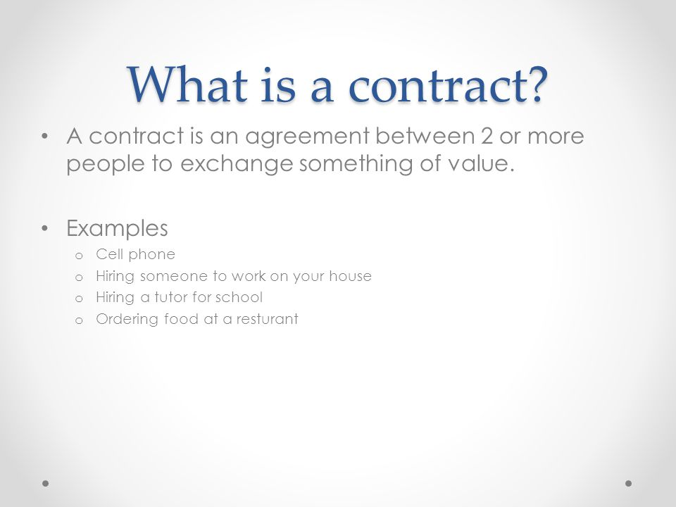 What is a contract A contract is an agreement between 2 or more people to exchange something of value.