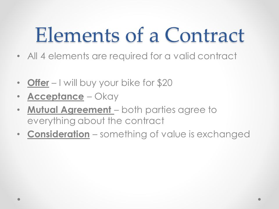 Elements of a Contract All 4 elements are required for a valid contract. Offer – I will buy your bike for $20.