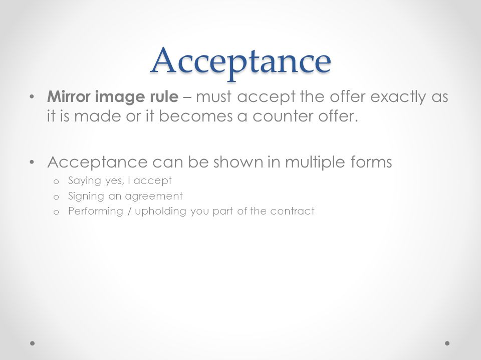 Acceptance Mirror image rule – must accept the offer exactly as it is made or it becomes a counter offer.