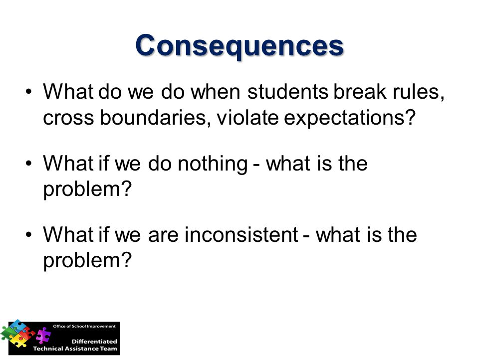 Consequences What do we do when students break rules, cross boundaries, violate expectations What if we do nothing - what is the problem