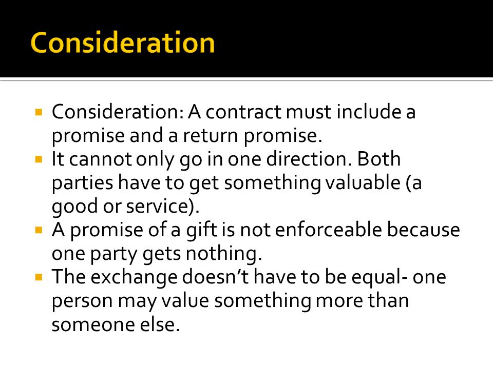 Consideration Consideration: A contract must include a promise and a return promise.