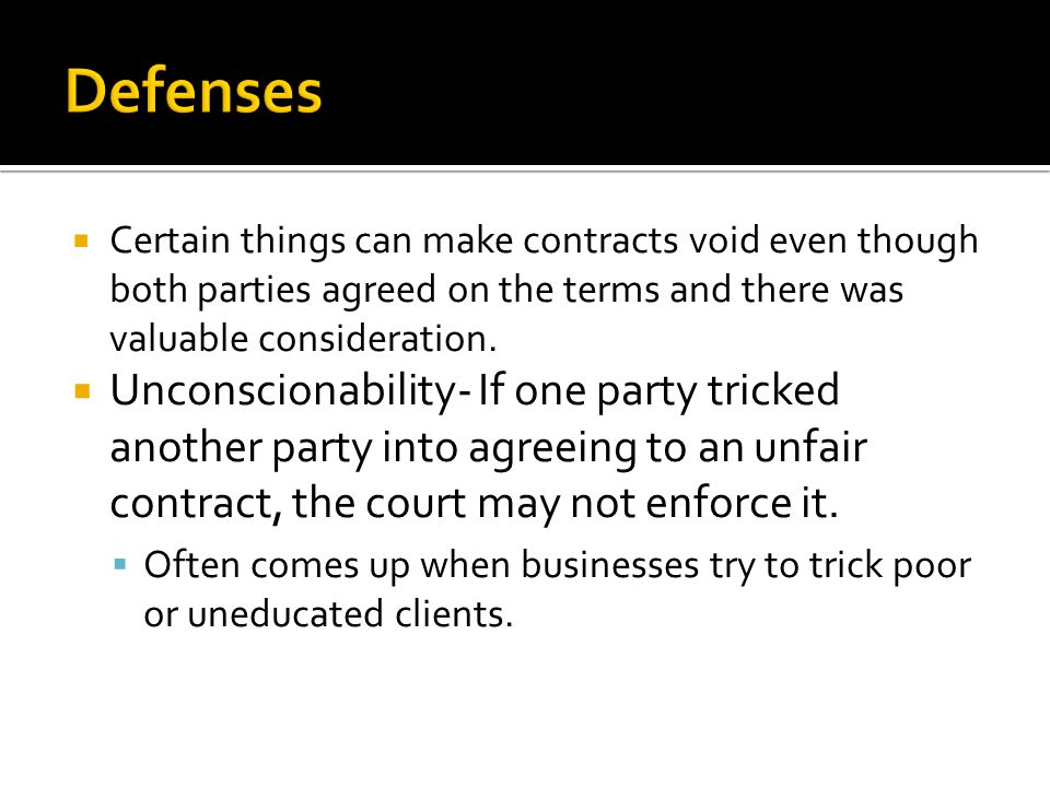 Defenses Certain things can make contracts void even though both parties agreed on the terms and there was valuable consideration.