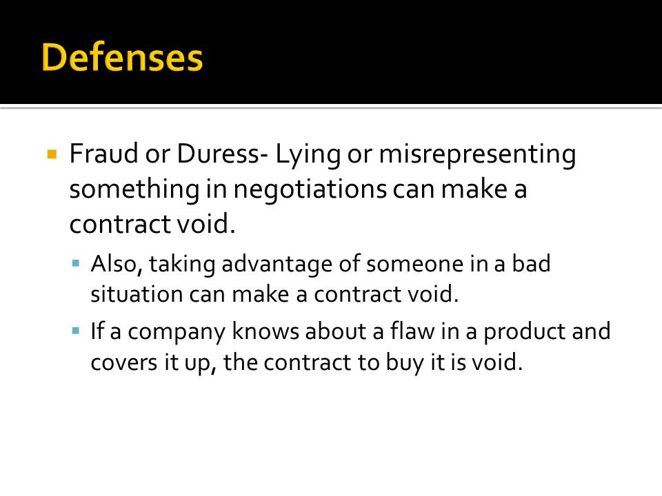 Defenses Fraud or Duress- Lying or misrepresenting something in negotiations can make a contract void.