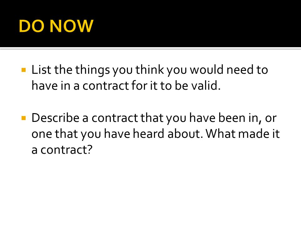 DO NOW List the things you think you would need to have in a contract for it to be valid.