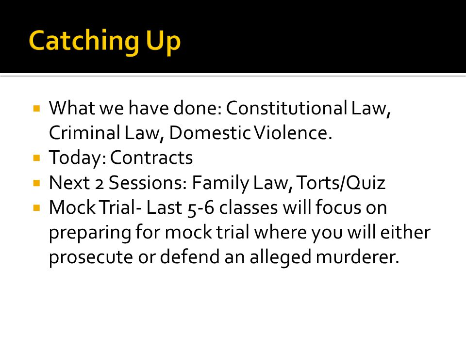 Catching Up What we have done: Constitutional Law, Criminal Law, Domestic Violence. Today: Contracts.