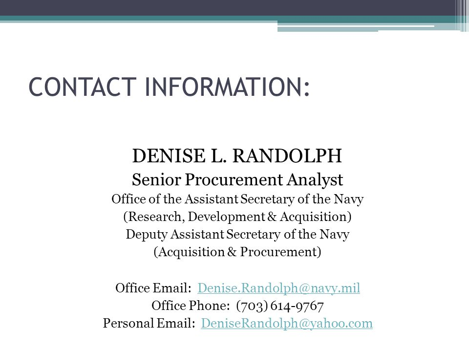 CONTACT INFORMATION: DENISE L. RANDOLPH. Senior Procurement Analyst. Office of the Assistant Secretary of the Navy.
