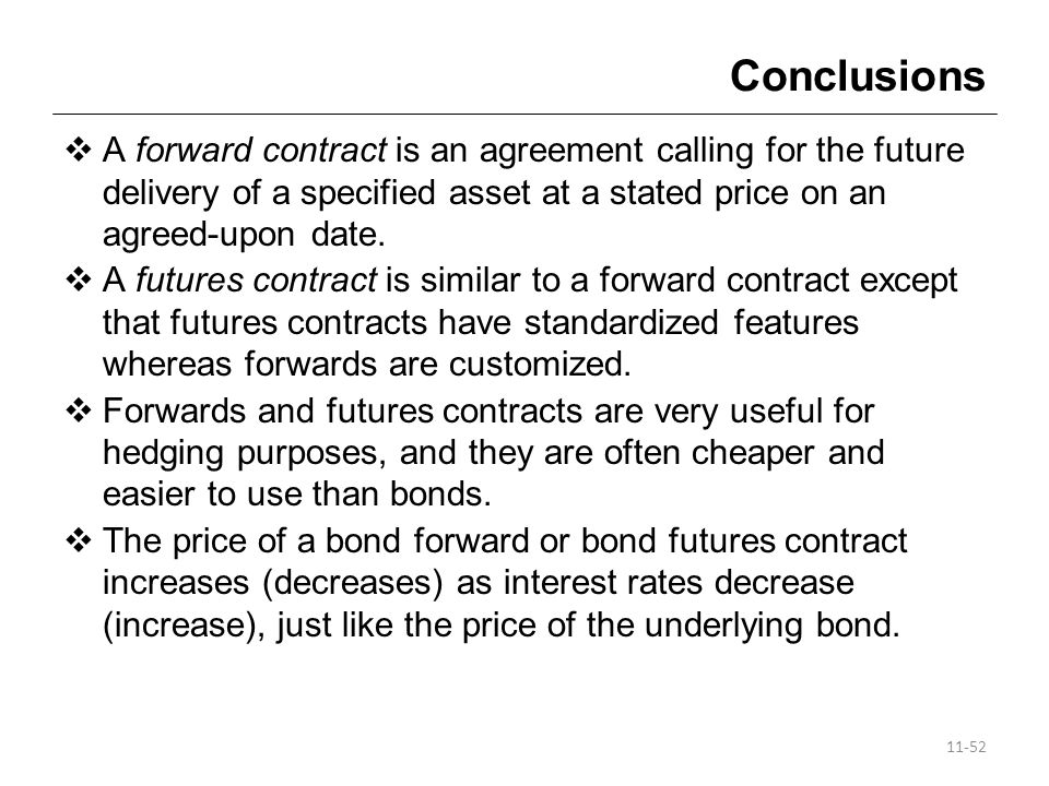 Conclusions A forward contract is an agreement calling for the future delivery of a specified asset at a stated price on an agreed-upon date.