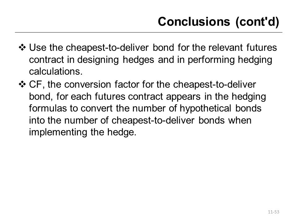 Conclusions (cont d) Use the cheapest-to-deliver bond for the relevant futures contract in designing hedges and in performing hedging calculations.