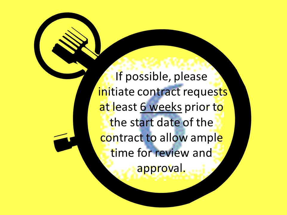 If possible, please initiate contract requests at least 6 weeks prior to the start date of the contract to allow ample time for review and approval.