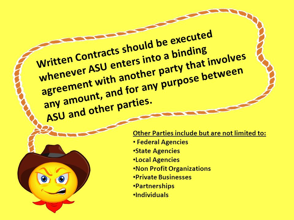 Written Contracts should be executed whenever ASU enters into a binding agreement with another party that involves any amount, and for any purpose between ASU and other parties.