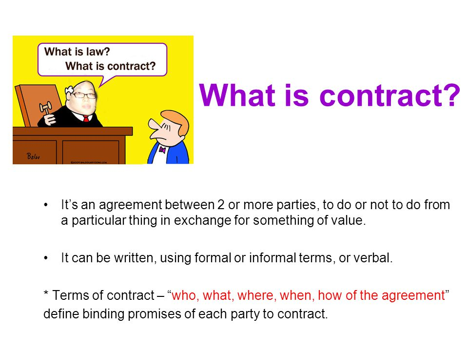 What is contract It's an agreement between 2 or more parties, to do or not to do from a particular thing in exchange for something of value.