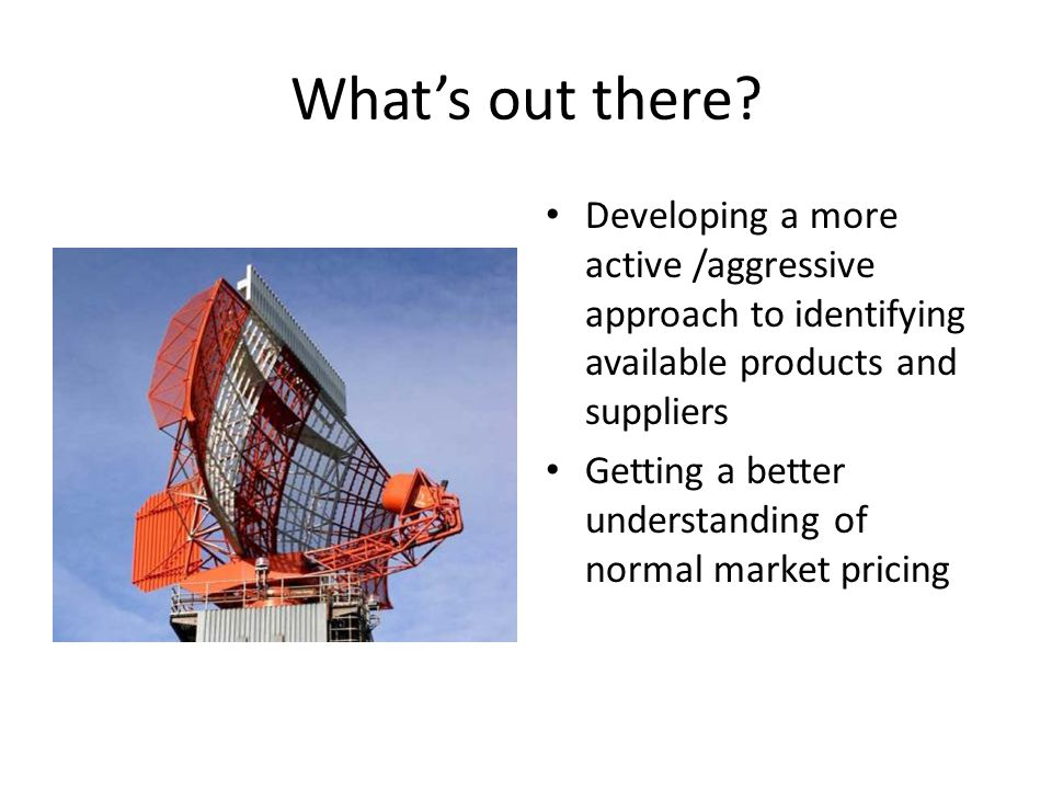 What's out there Developing a more active /aggressive approach to identifying available products and suppliers.