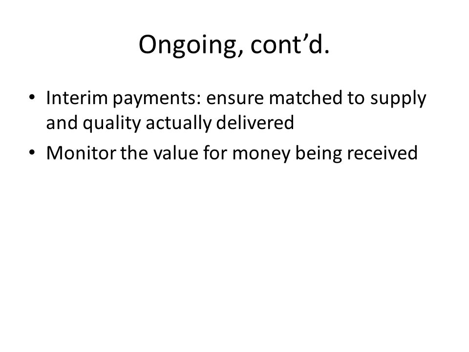 Ongoing, cont'd. Interim payments: ensure matched to supply and quality actually delivered.